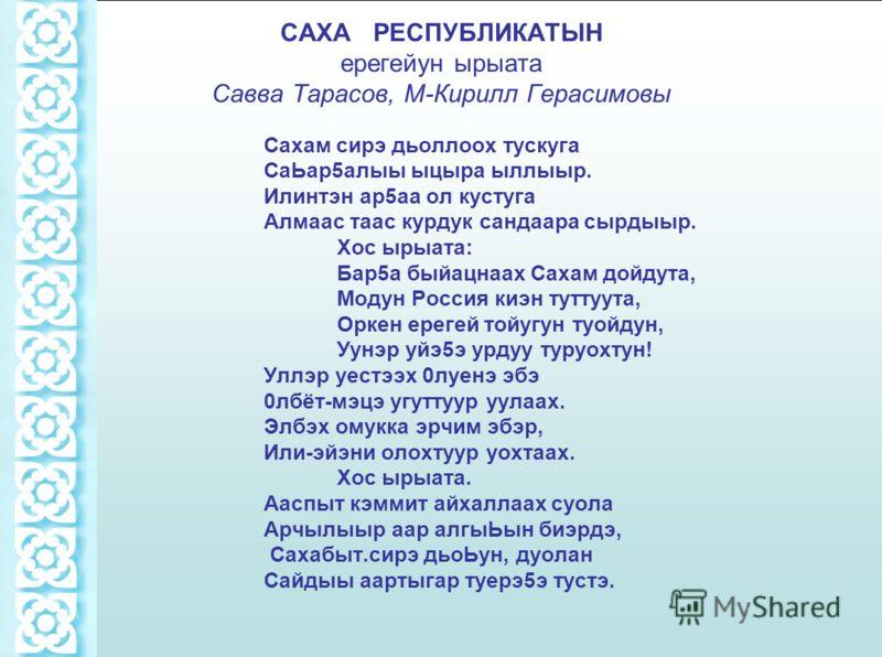 САХА РЕСПУБЛИКАТЫН ерегейун ырыата Савва Тарасов, М-Кирилл Герасимовы Сахам сирэ дьоллоох тускуга СаЬар5алыы ыцыра ыллыыр. Илинтэн ap5aa ол кустуга Алмаас таас курдук сандаара сырдыыр. Хос ырыата: Бар5а быйацнаах Сахам дойдута, Модун Россия киэн тутт