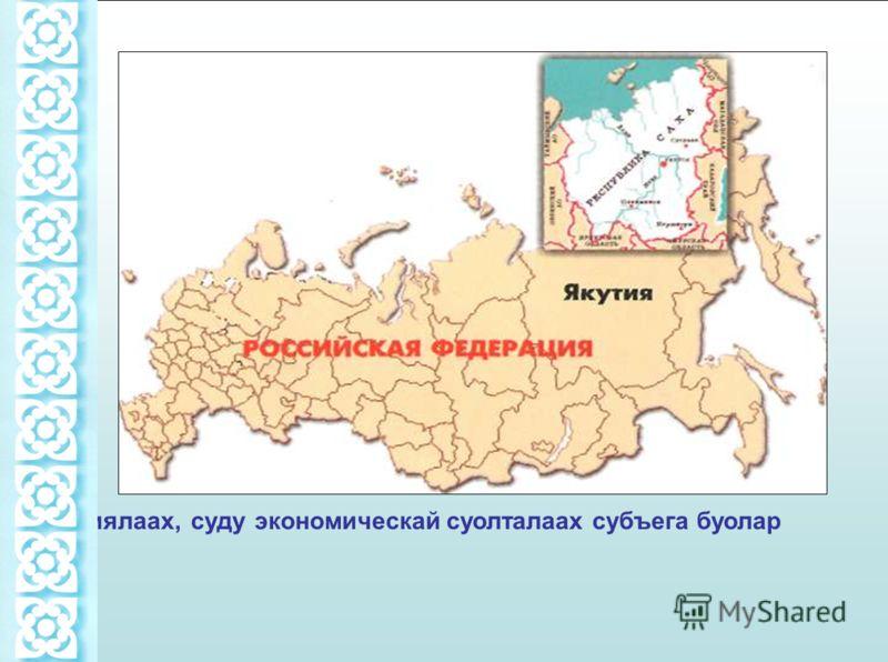Саха республиката Россия5а биир улахан территориялаах, суду экономическай суолталаах субъега буолар