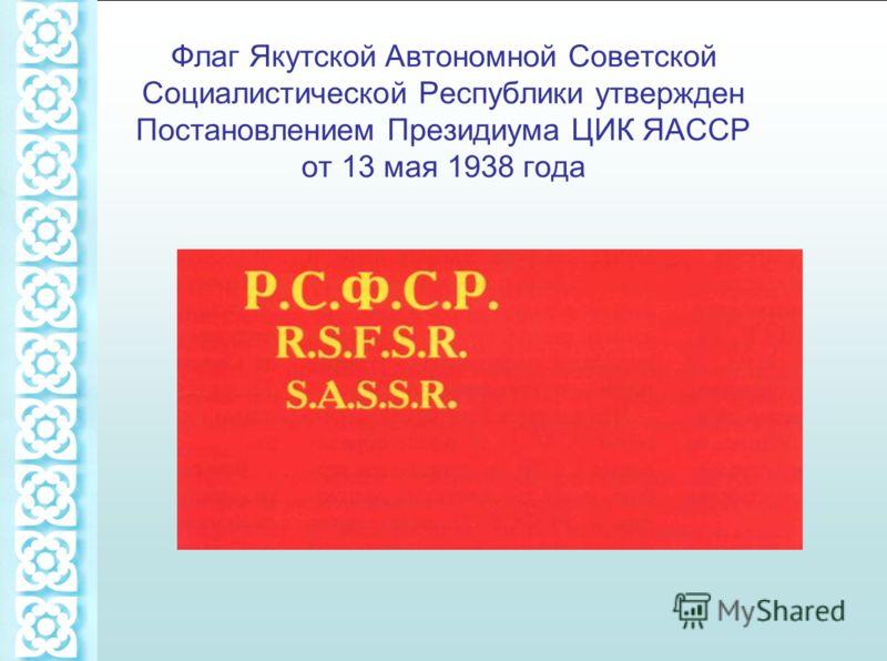 Флаг Якутской Автономной Советской Социалистической Республики утвержден Постановлением Президиума ЦИК ЯАССР от 13 мая 1938 года