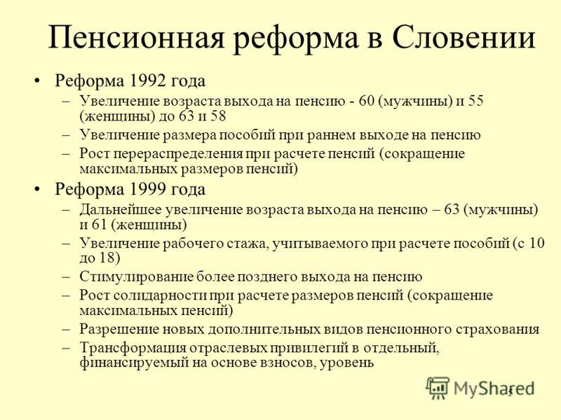 5 Пенсионная реформа в Словении Реформа 1992 года –Увеличение возраста выхода на пенсию - 60 (мужчины) и 55 (женщины) до 63 и 58 –Увеличение размера пособий при раннем выходе на пенсию –Рост перераспределения при расчете пенсий (сокращение максимальн