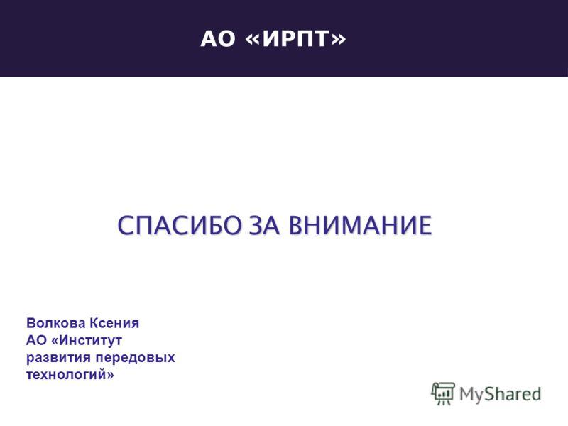 АО «ИРПТ» СПАСИБО ЗА ВНИМАНИЕ Волкова Ксения АО «Институт развития передовых технологий»
