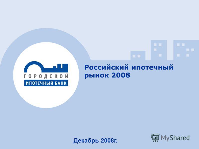 1 Российский ипотечный рынок 2008 Декабрь 2008г.