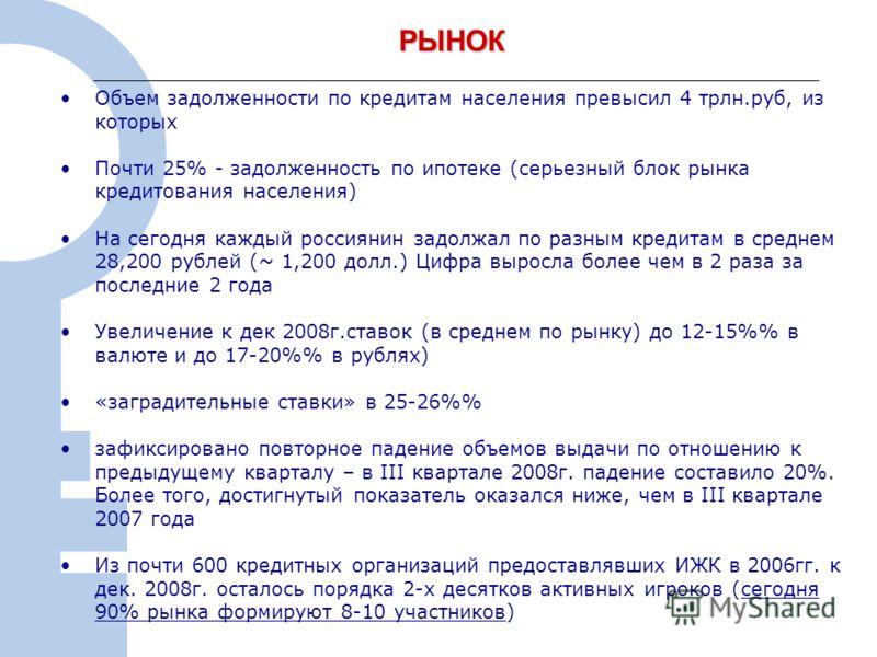 2 РЫНОК Объем задолженности по кредитам населения превысил 4 трлн.руб, из которых Почти 25% - задолженность по ипотеке (серьезный блок рынка кредитования населения) На сегодня каждый россиянин задолжал по разным кредитам в среднем 28,200 рублей (~ 1,