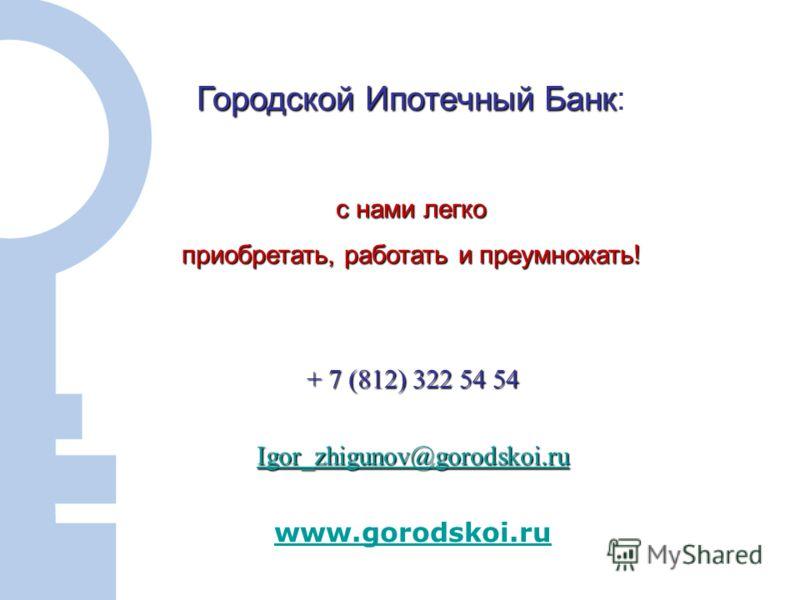 12 + 7 (812) 322 54 54 Igor_zhigunov@gorodskoi.ru www.gorodskoi.ru Городской Ипотечный Банк Городской Ипотечный Банк: с нами легко приобретать, работать и преумножать!