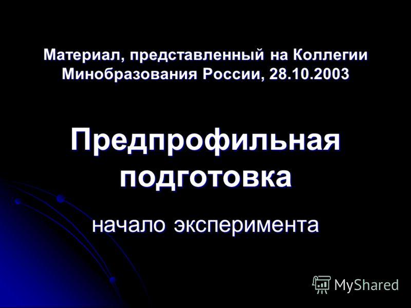 Материал, представленный на Коллегии Минобразования России, 28.10.2003 Предпрофильная подготовка начало эксперимента