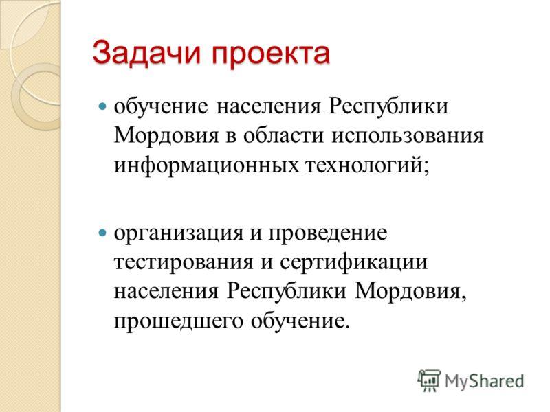 Задачи проекта обучение населения Республики Мордовия в области использования информационных технологий; организация и проведение тестирования и сертификации населения Республики Мордовия, прошедшего обучение.