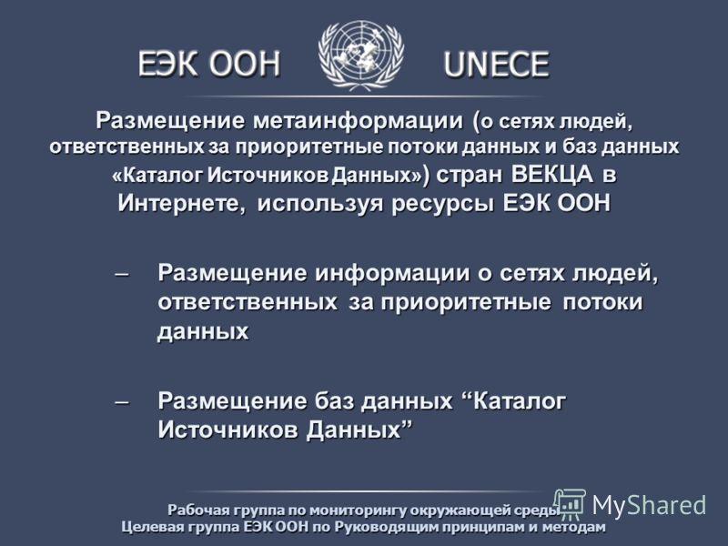 Рабочая группа по мониторингу окружающей среды Целевая группа ЕЭК ООН по Руководящим принципам и методам Размещение метаинформации ( о сетях людей, ответственных за приоритетные потоки данных и баз данных «Каталог Источников Данных» ) стран ВЕКЦА в И