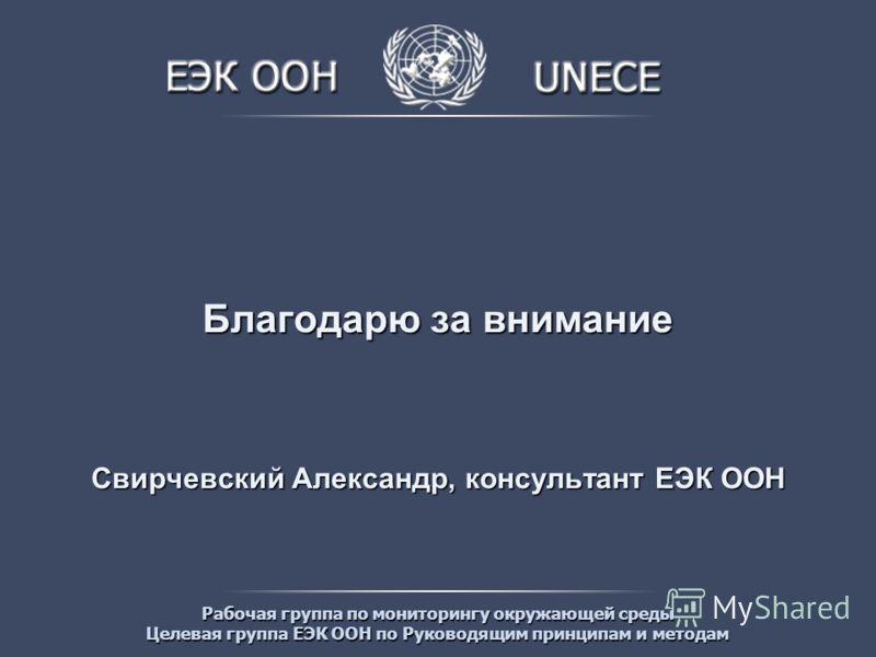 Рабочая группа по мониторингу окружающей среды Целевая группа ЕЭК ООН по Руководящим принципам и методам Благодарю за внимание Свирчевский Александр, консультант ЕЭК ООН