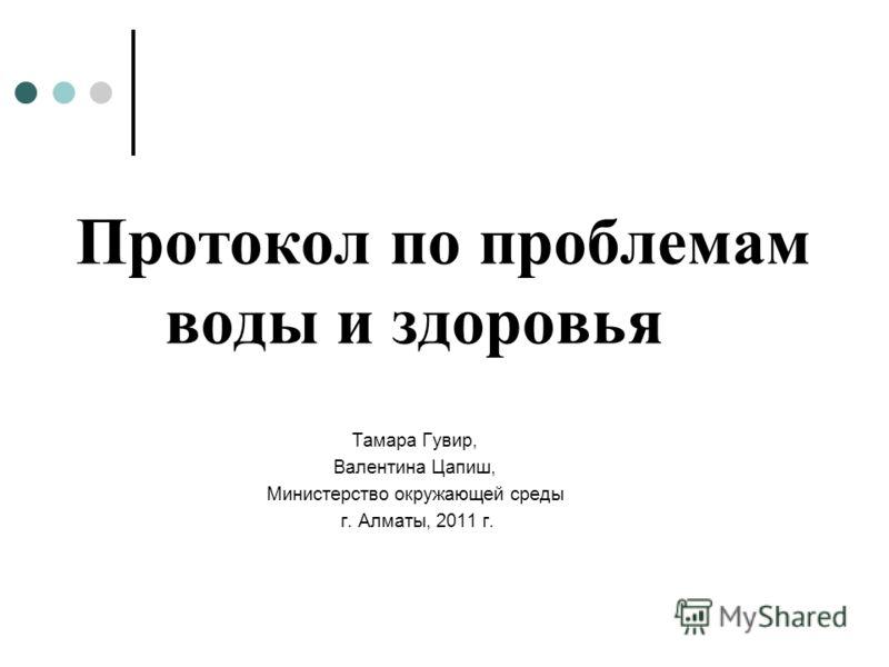 Протокол по проблемам воды и здоровья Tамара Гувир, Валентина Цапиш, Министерство окружающей среды г. Алматы, 2011 г.