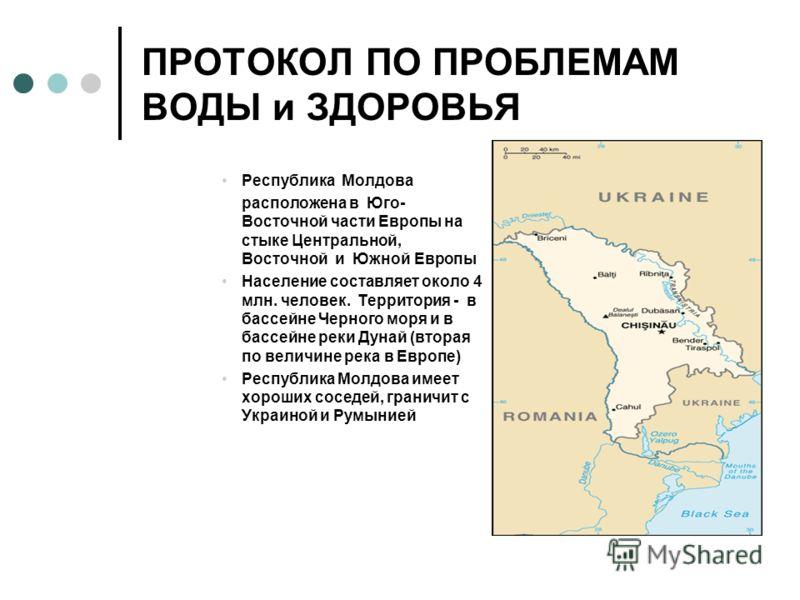ПРОТОКОЛ ПО ПРОБЛЕМАМ ВОДЫ и ЗДОРОВЬЯ Республика Молдова расположена в Юго- Восточной части Европы на стыке Центральной, Восточной и Южной Европы Население составляет около 4 млн. человек. Территория - в бассейне Черного моря и в бассейне реки Дунай
