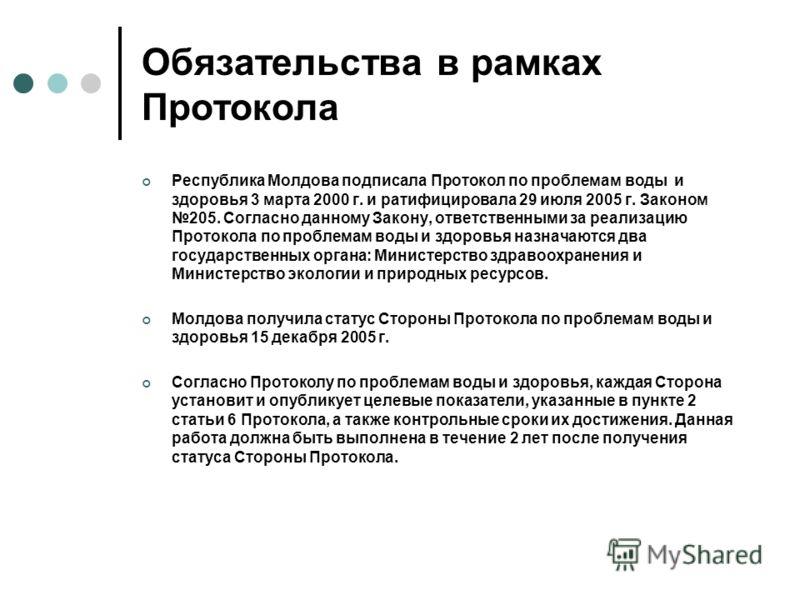 Обязательства в рамках Протокола Республика Молдова подписала Протокол по проблемам воды и здоровья 3 марта 2000 г. и ратифицировала 29 июля 2005 г. Законом 205. Согласно данному Закону, ответственными за реализацию Протокола по проблемам воды и здор