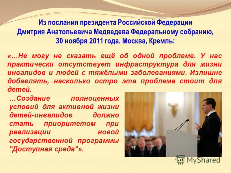 Из послания президента Российской Федерации Дмитрия Анатольевича Медведева Федеральному собранию, 30 ноября 2011 года. Москва, Кремль: «…Не могу не сказать ещё об одной проблеме. У нас практически отсутствует инфраструктура для жизни инвалидов и люде