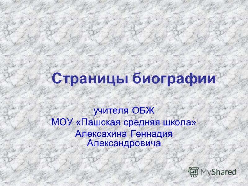 Страницы биографии учителя ОБЖ МОУ «Пашская средняя школа» Алексахина Геннадия Александровича