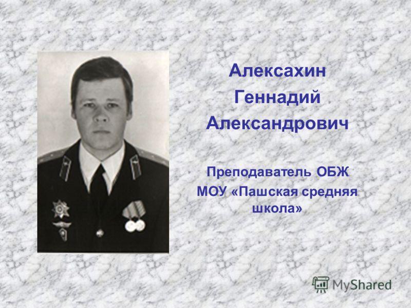 Алексахин Геннадий Александрович Преподаватель ОБЖ МОУ «Пашская средняя школа»