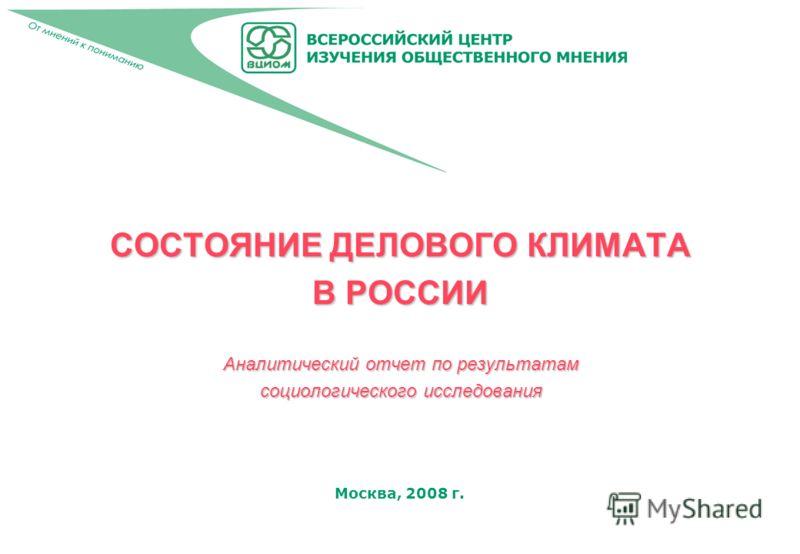Москва, 2008 г. СОСТОЯНИЕ ДЕЛОВОГО КЛИМАТА В РОССИИ Аналитический отчет по результатам социологического исследования