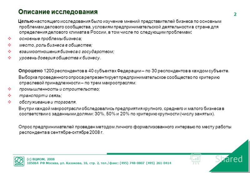 (с) ВЦИОМ, 2008 105064 РФ Москва, ул. Казакова, 16, стр. 2, тел./факс: (495) 748-0807 (495) 261-0414 2 Описание исследования Целью настоящего исследования было изучение мнений представителей бизнеса по основным проблемам делового сообщества, условиям