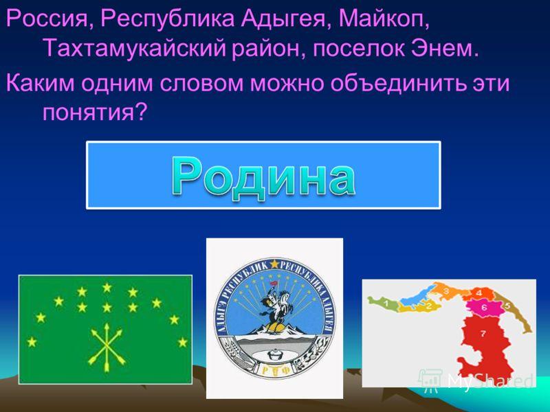 Россия, Республика Адыгея, Майкоп, Тахтамукайский район, поселок Энем. Каким одним словом можно объединить эти понятия?