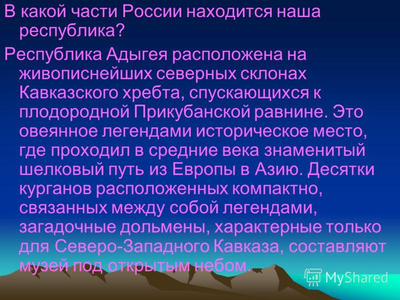 В какой части России находится наша республика? Республика Адыгея расположена на живописнейших северных склонах Кавказского хребта, спускающихся к плодородной Прикубанской равнине. Это овеянное легендами историческое место, где проходил в средние век
