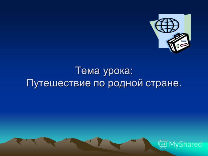 Тема урока: Путешествие по родной стране.