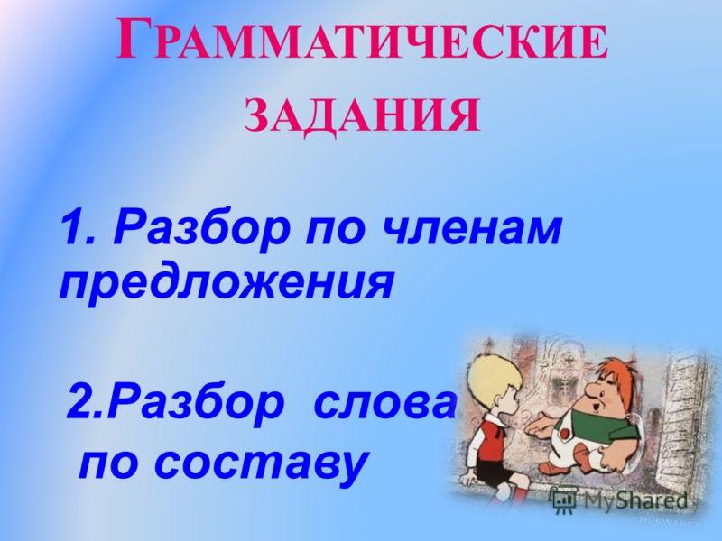 Г РАММАТИЧЕСКИЕ ЗАДАНИЯ 1. Разбор по членам предложения 2.Разбор слова по составу