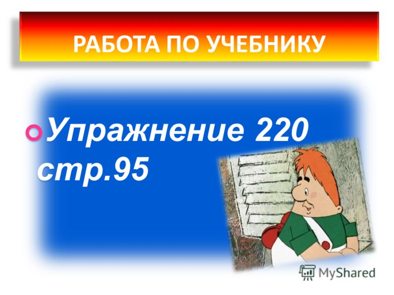Упражнение 220 стр.95 РАБОТА ПО УЧЕБНИКУ РАБОТА ПО УЧЕБНИКУ
