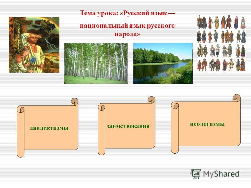 Тема урока: «Русский язык национальный язык русского народа» заимствования неологизмы диалектизмы