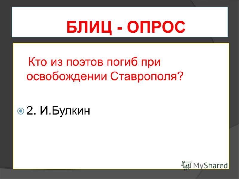 БЛИЦ - ОПРОС Кто из поэтов погиб при освобождении Ставрополя? 2. И.Булкин