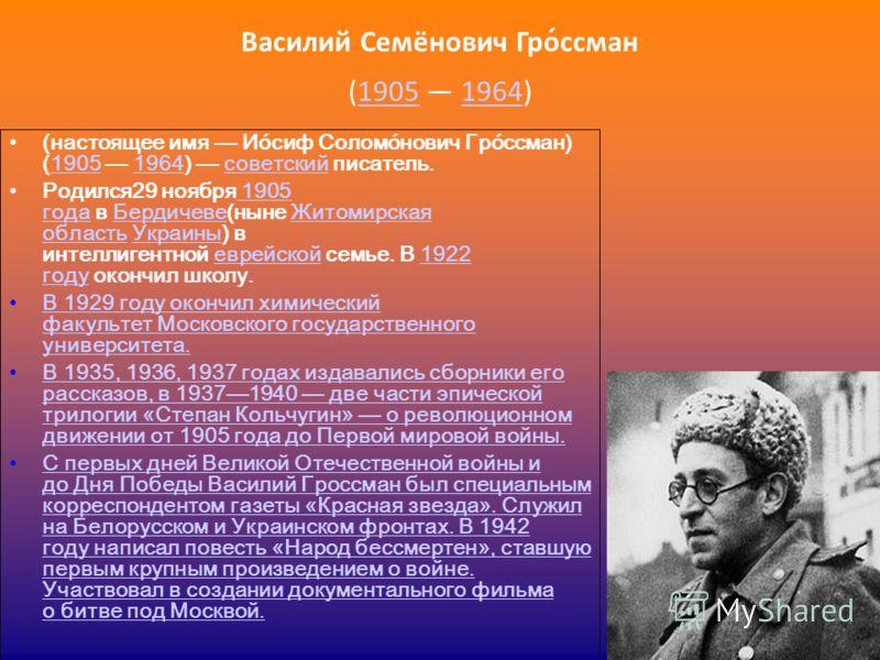 Василий Семёнович Гро́ссман (1905 1964)19051964 (настоящее имя Ио́сиф Соломо́нович Гро́ссман) (1905 1964) советский писатель.19051964советский Родился29 ноября 1905 года в Бердичеве(ныне Житомирская область Украины) в интеллигентной еврейской семье.