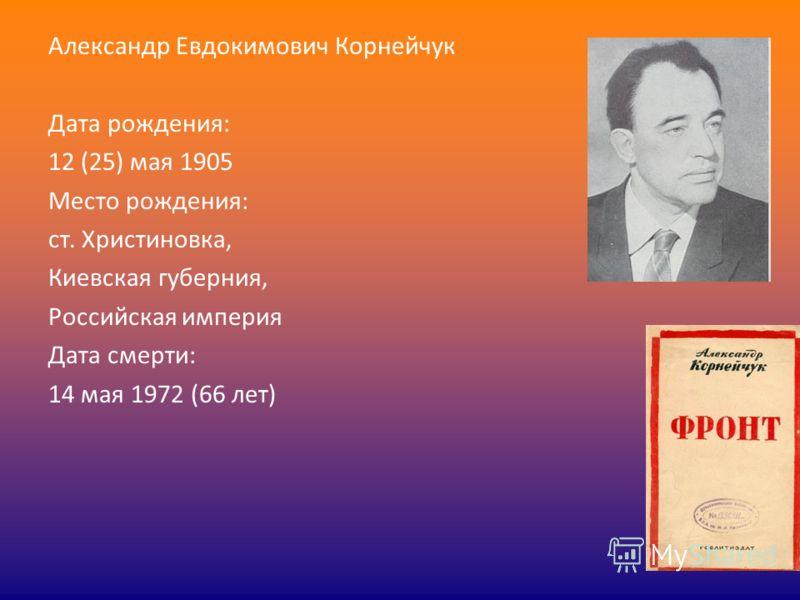 Александр Евдокимович Корнейчук Дата рождения: 12 (25) мая 1905 Место рождения: ст. Христиновка, Киевская губерния, Российская империя Дата смерти: 14 мая 1972 (66 лет)