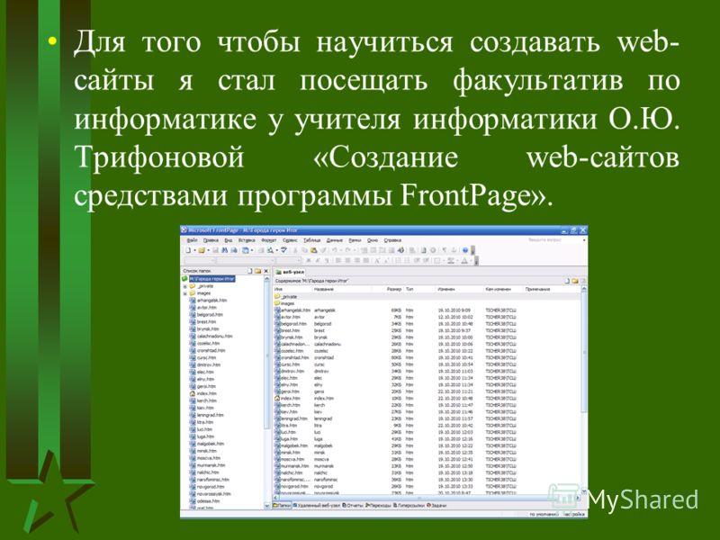 Для того чтобы научиться создавать web- сайты я стал посещать факультатив по информатике у учителя информатики О.Ю. Трифоновой «Создание web-сайтов средствами программы FrontPage».