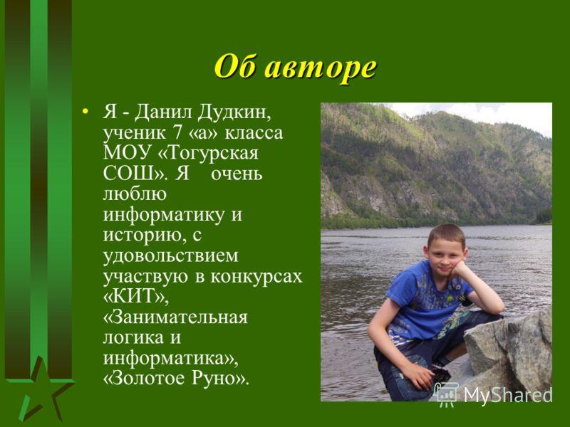 Об авторе Я - Данил Дудкин, ученик 7 «а» класса МОУ «Тогурская СОШ». Я очень люблю информатику и историю, с удовольствием участвую в конкурсах «КИТ», «Занимательная логика и информатика», «Золотое Руно».