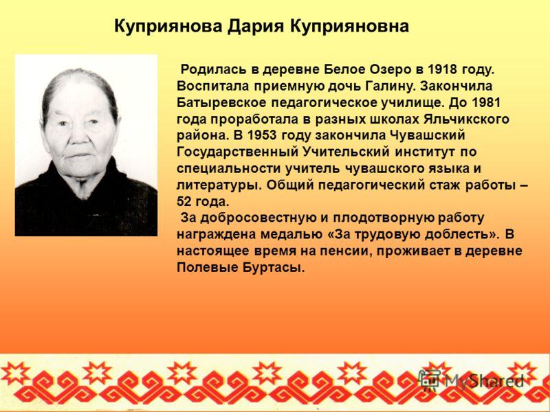 Куприянова Дария Куприяновна Родилась в деревне Белое Озеро в 1918 году. Воспитала приемную дочь Галину. Закончила Батыревское педагогическое училище. До 1981 года проработала в разных школах Яльчикского района. В 1953 году закончила Чувашский Госуда