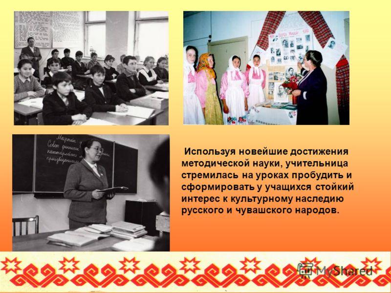 Используя новейшие достижения методической науки, учительница стремилась на уроках пробудить и сформировать у учащихся стойкий интерес к культурному наследию русского и чувашского народов.