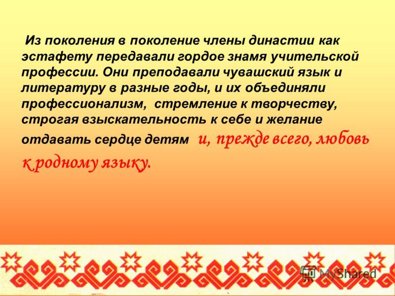 Из поколения в поколение члены династии как эстафету передавали гордое знамя учительской профессии. Они преподавали чувашский язык и литературу в разные годы, и их объединяли профессионализм, стремление к творчеству, строгая взыскательность к себе и