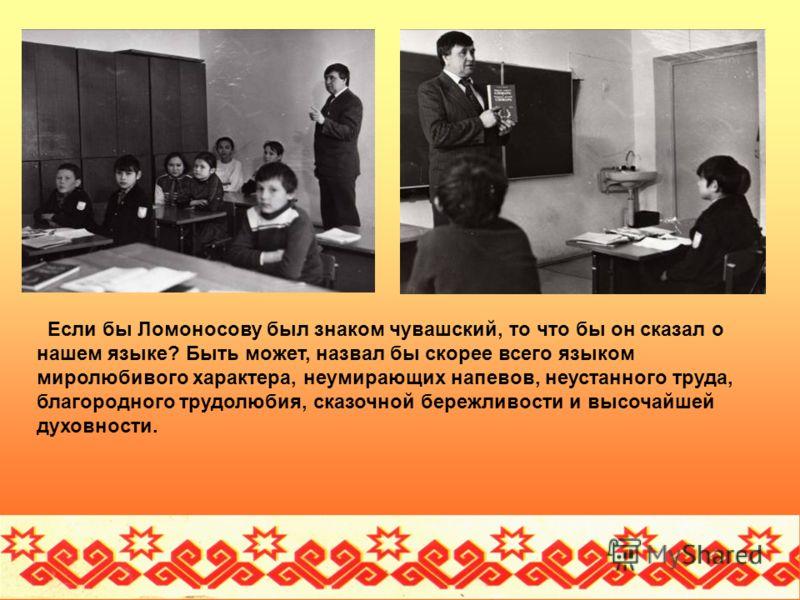 Если бы Ломоносову был знаком чувашский, то что бы он сказал о нашем языке? Быть может, назвал бы скорее всего языком миролюбивого характера, неумирающих напевов, неустанного труда, благородного трудолюбия, сказочной бережливости и высочайшей духовно