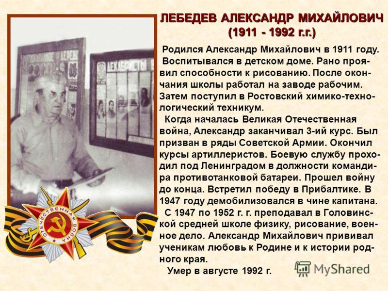 ЛЕБЕДЕВ АЛЕКСАНДР МИХАЙЛОВИЧ (1911 - 1992 г.г.) Родился Александр Михайлович в 1911 году. Воспитывался в детском доме. Рано проя- вил способности к рисованию. После окон- чания школы работал на заводе рабочим. Затем поступил в Ростовский химико-техно