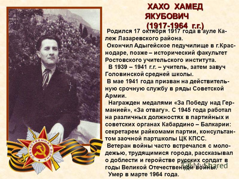 Родился 17 октября 1917 года в ауле Ка- леж Лазаревского района. Окончил Адыгейское педучилище в г.Крас- нодаре, позже – исторический факультет Ростовского учительского института. В 1939 – 1941 г.г. – учитель, затем завуч Головинской средней школы. В