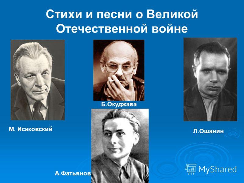 Стихи и песни о Великой Отечественной войне М. Исаковский Л.Ошанин Б.Окуджава А.Фатьянов