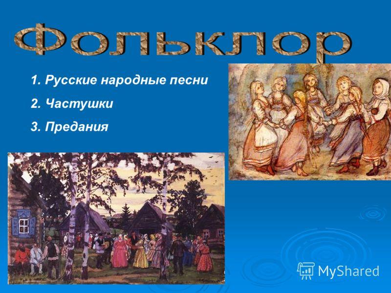 1.Русские народные песни 2.Частушки 3.Предания