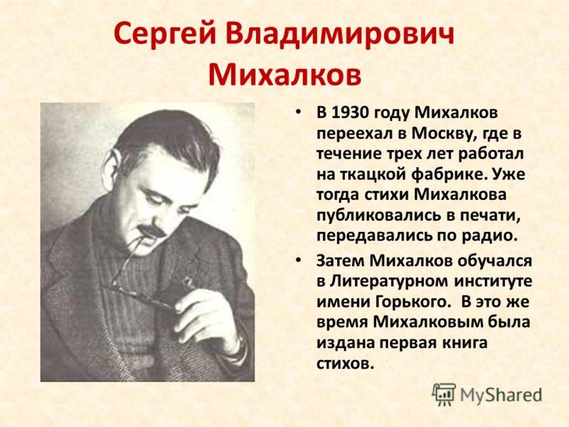 Сергей Владимирович Михалков В 1930 году Михалков переехал в Москву, где в течение трех лет работал на ткацкой фабрике. Уже тогда стихи Михалкова публиковались в печати, передавались по радио. Затем Михалков обучался в Литературном институте имени Го