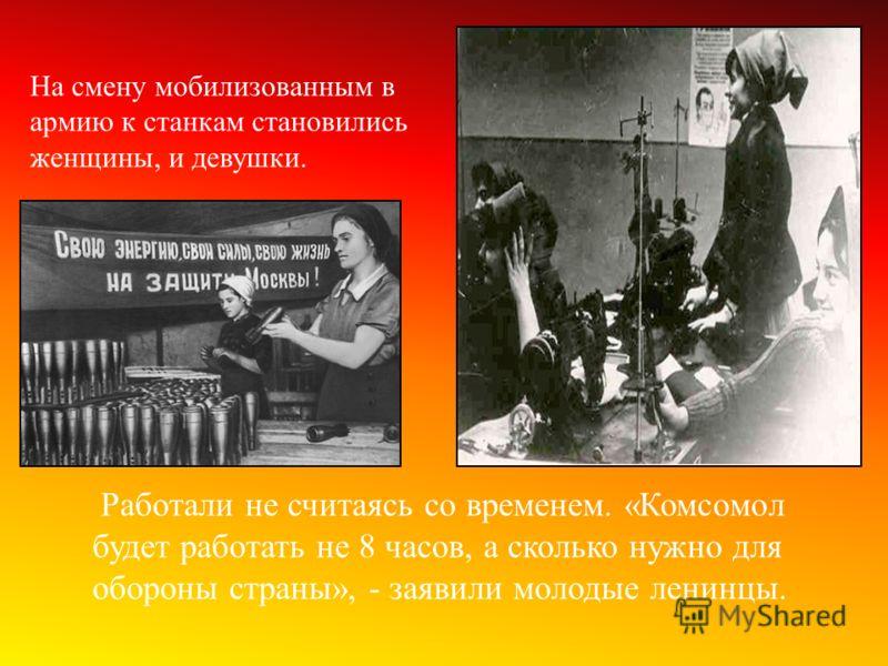 На смену мобилизованным в армию к станкам становились женщины, и девушки. Работали не считаясь со временем. «Комсомол будет работать не 8 часов, а сколько нужно для обороны страны», - заявили молодые ленинцы.