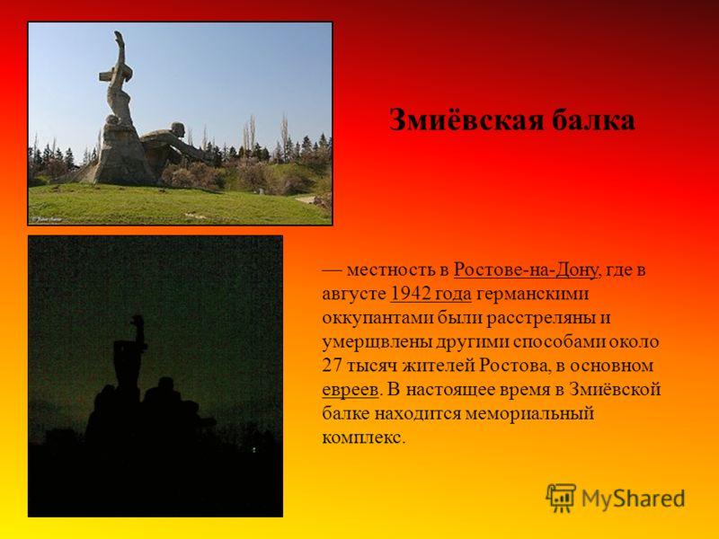 местность в Ростове-на-Дону, где в августе 1942 года германскими оккупантами были расстреляны и умерщвлены другими способами около 27 тысяч жителей Ростова, в основном евреев. В настоящее время в Змиёвской балке находится мемориальный комплекс. Змиёв