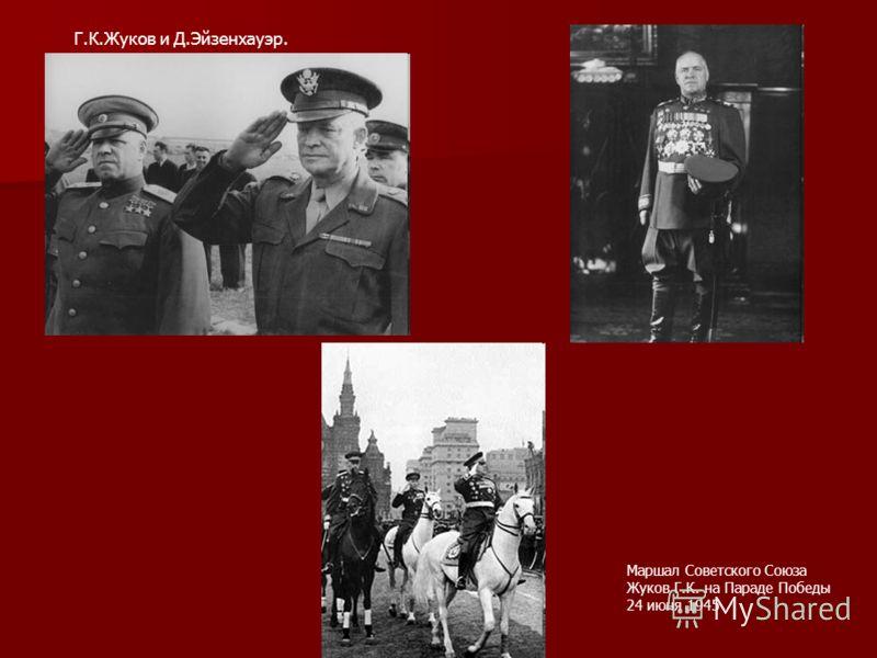 Г.К.Жуков и Д.Эйзенхауэр. Маршал Советского Союза Жуков Г.К. на Параде Победы 24 июня 1945