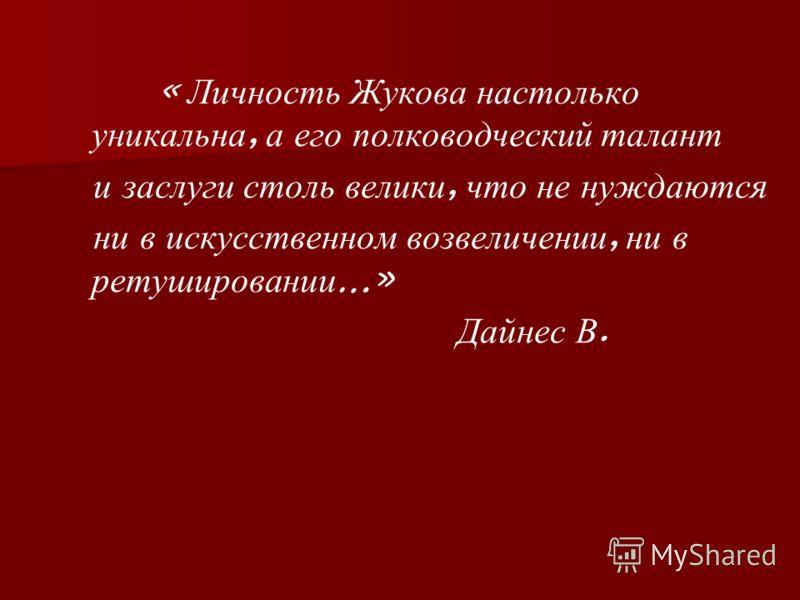 « Личность Жукова настолько уникальна, а его полководческий талант и заслуги столь велики, что не нуждаются ни в искусственном возвеличении, ни в ретушировании …» Дайнес В.