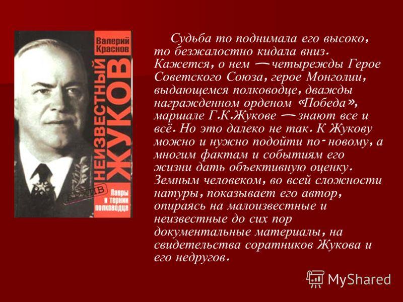 Судьба то поднимала его высоко, то безжалостно кидала вниз. Кажется, о нем четырежды Герое Советского Союза, герое Монголии, выдающемся полководце, дважды награжденном орденом « Победа », маршале Г. К. Жукове знают все и всё. Но это далеко не так. К
