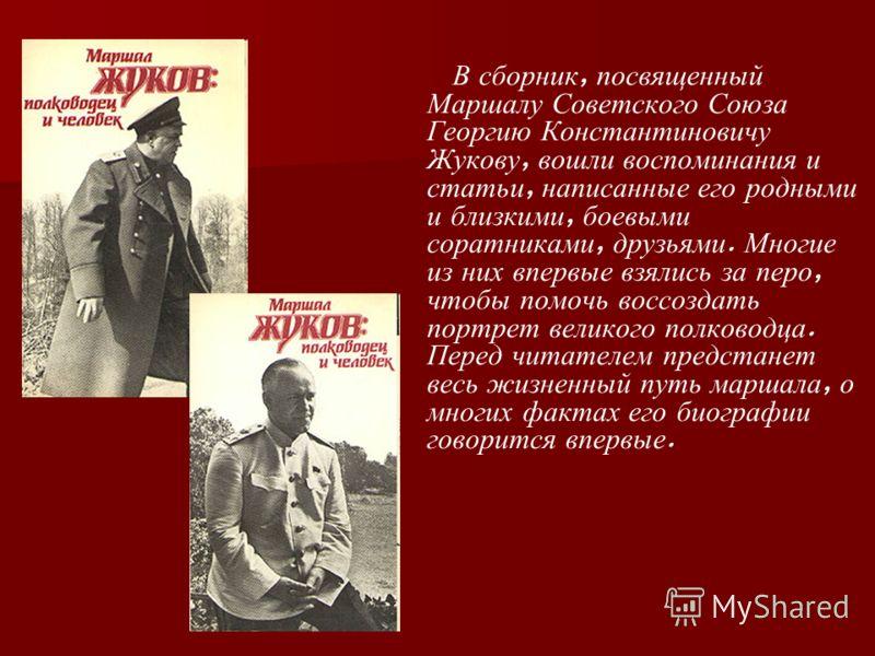 В сборник, посвященный Маршалу Советского Союза Георгию Константиновичу Жукову, вошли воспоминания и статьи, написанные его родными и близкими, боевыми соратниками, друзьями. Многие из них впервые взялись за перо, чтобы помочь воссоздать портрет вели