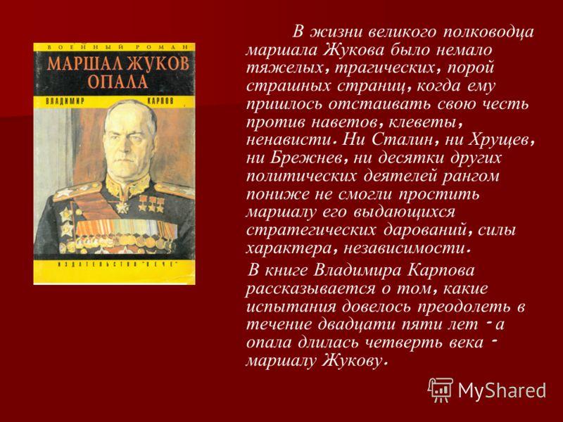В жизни великого полководца маршала Жукова было немало тяжелых, трагических, порой страшных страниц, когда ему пришлось отстаивать свою честь против наветов, клеветы, ненависти. Ни Сталин, ни Хрущев, ни Брежнев, ни десятки других политических деятеле