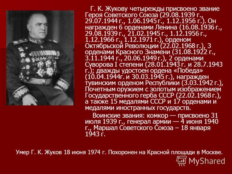 Г. К. Жукову четырежды присвоено звание Героя Советского Союза (29.08.1939 г., 29.07.1944 г., 1.06.1945 г., 1.12.1956 г.). Он награжден 6 орденами Ленина (16.08.1936 г., 29.08.1939 г., 21.02.1945 г., 1.12.1956 г., 1.12.1966 г., 1.12.1971 г.), орденом