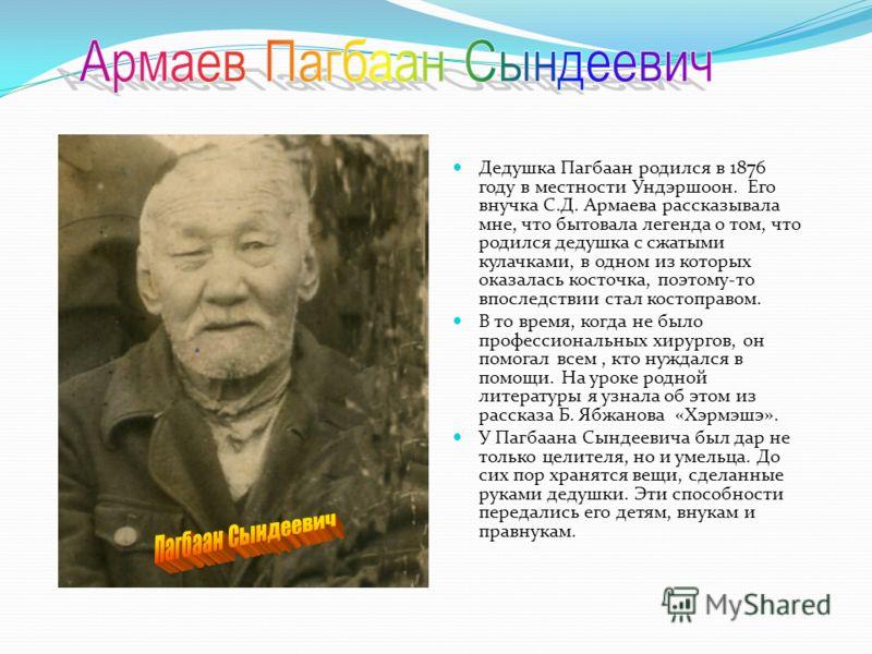 Дедушка Пагбаан родился в 1876 году в местности Ундэршоон. Его внучка С.Д. Армаева рассказывала мне, что бытовала легенда о том, что родился дедушка с сжатыми кулачками, в одном из которых оказалась косточка, поэтому-то впоследствии стал костоправом.