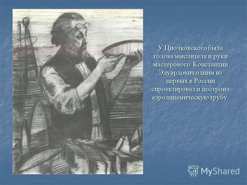 У Циолковского была голова мыслителя и руки мастерового. Константин Эдуардович одним из первых в России спроектировал и построил аэродинамическую трубу.